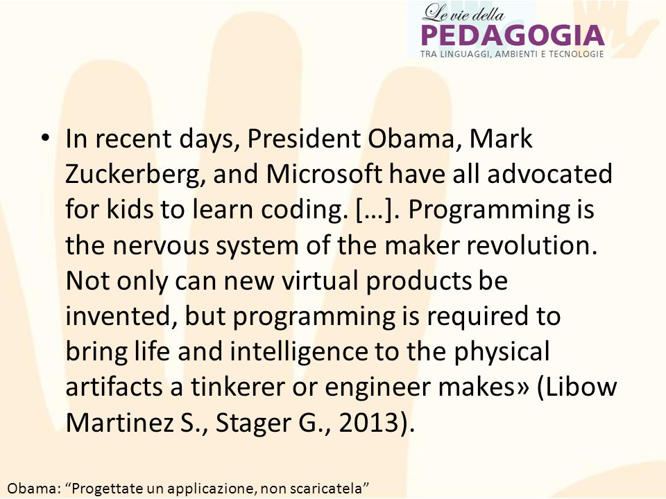 In recent days, President Obama, Mark Zuckerberg, and Microsoft have all advocated for kids to learn coding. […]. Programming is the nervous system of the maker revolution. Not only can new virtual products be invented, but programming is required to bring life and intelligence to the physical artifacts a tinkerer or engineer makes» (Libow Martinez S., Stager G., 2013).